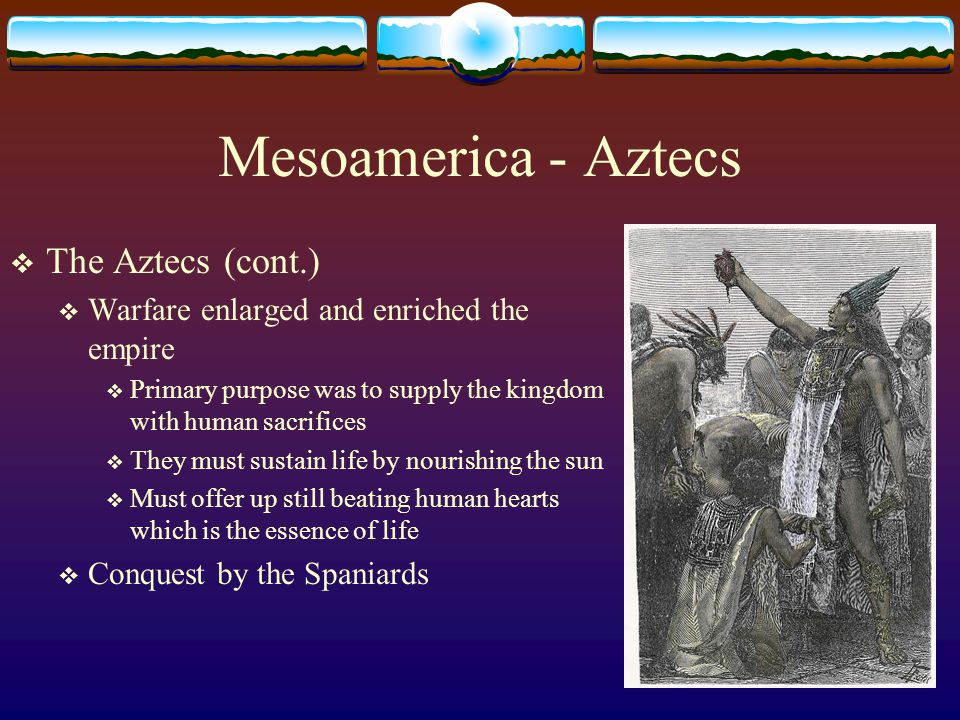Mesoamerica - Aztecs  The Aztecs (cont.)  Warfare enlarged and enriched the empire  Primary purpose was to supply the kingdom with human sacrifices  They must sustain life by nourishing the sun  Must offer up still beating human hearts which is the essence of life  Conquest by the Spaniards
