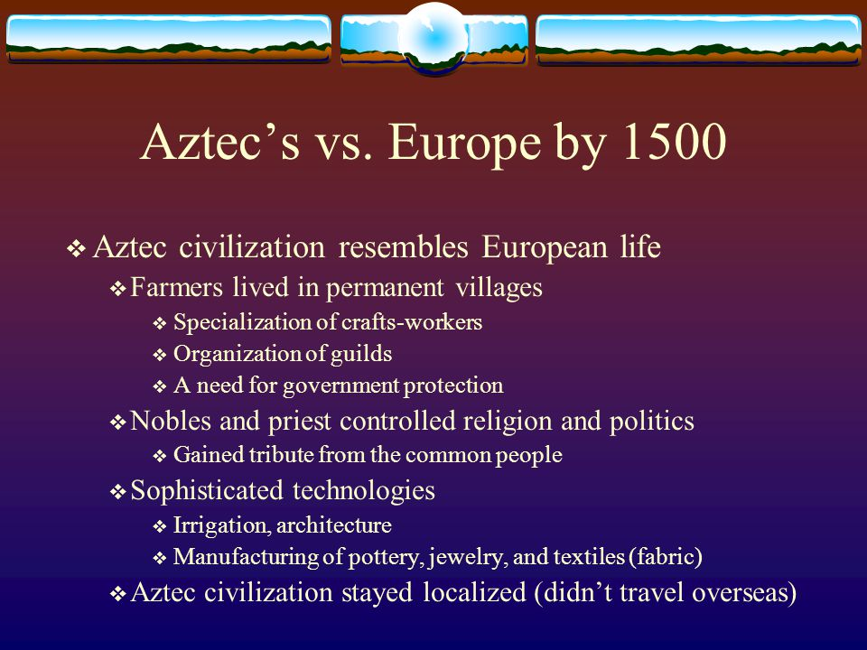 Aztec's vs. Europe by 1500  Aztec civilization resembles European life  Farmers lived in permanent villages  Specialization of crafts-workers  Org
