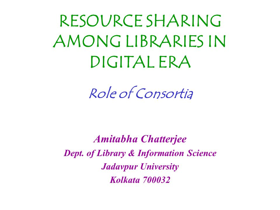 RESOURCE SHARING AMONG LIBRARIES IN DIGITAL ERA Role of Consortia Amitabha Chatterjee Dept.