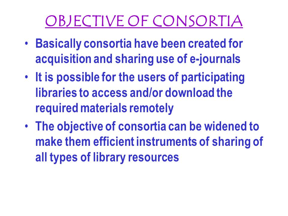 OBJECTIVE OF CONSORTIA Basically consortia have been created for acquisition and sharing use of e-journals It is possible for the users of participati