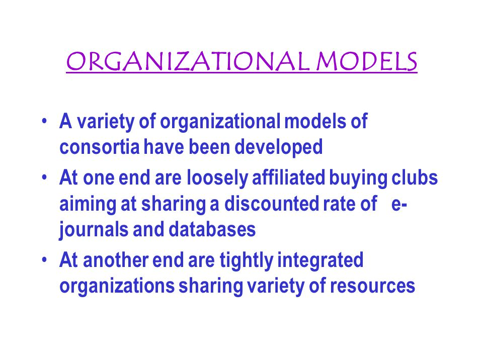 ORGANIZATIONAL MODELS A variety of organizational models of consortia have been developed At one end are loosely affiliated buying clubs aiming at sha