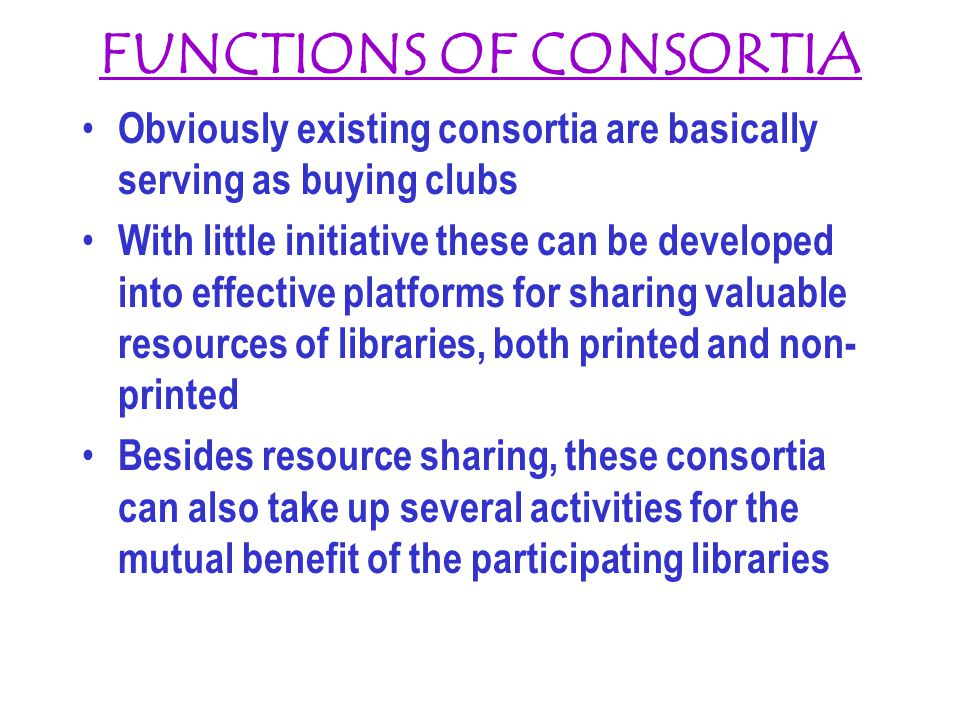 FUNCTIONS OF CONSORTIA Obviously existing consortia are basically serving as buying clubs With little initiative these can be developed into effective platforms for sharing valuable resources of libraries, both printed and non- printed Besides resource sharing, these consortia can also take up several activities for the mutual benefit of the participating libraries