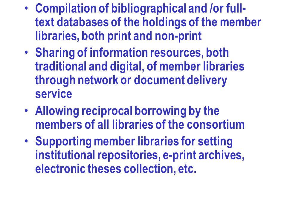 Compilation of bibliographical and /or full- text databases of the holdings of the member libraries, both print and non-print Sharing of information resources, both traditional and digital, of member libraries through network or document delivery service Allowing reciprocal borrowing by the members of all libraries of the consortium Supporting member libraries for setting institutional repositories, e-print archives, electronic theses collection, etc.