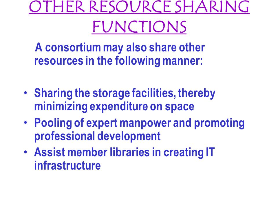 OTHER RESOURCE SHARING FUNCTIONS A consortium may also share other resources in the following manner: Sharing the storage facilities, thereby minimizing expenditure on space Pooling of expert manpower and promoting professional development Assist member libraries in creating IT infrastructure