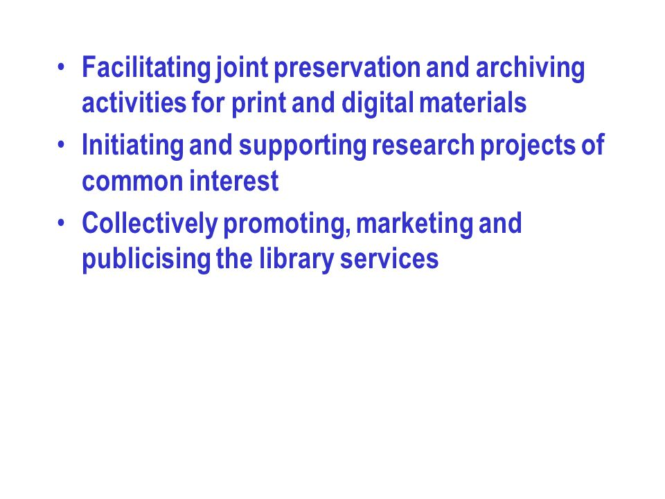 Facilitating joint preservation and archiving activities for print and digital materials Initiating and supporting research projects of common interest Collectively promoting, marketing and publicising the library services