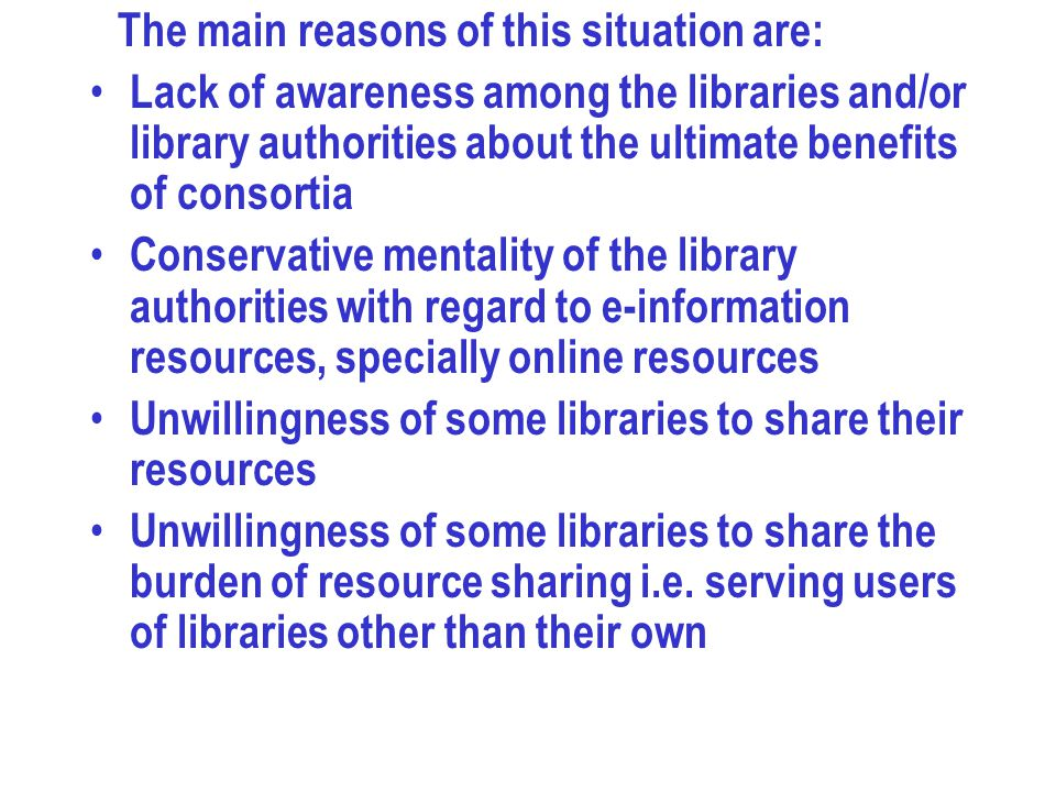 The main reasons of this situation are: Lack of awareness among the libraries and/or library authorities about the ultimate benefits of consortia Conservative mentality of the library authorities with regard to e-information resources, specially online resources Unwillingness of some libraries to share their resources Unwillingness of some libraries to share the burden of resource sharing i.e.