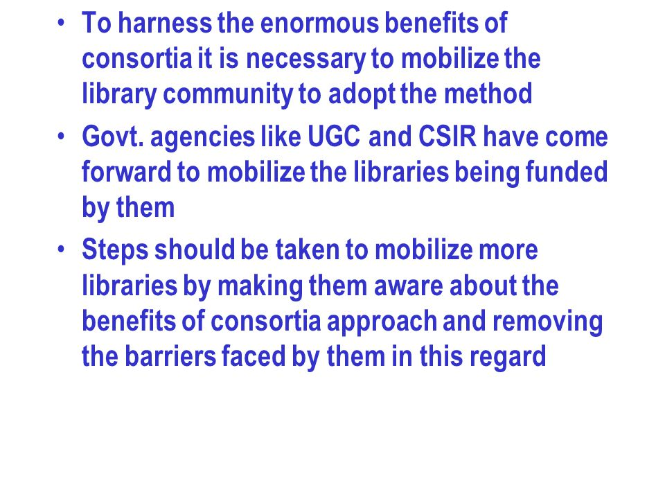 To harness the enormous benefits of consortia it is necessary to mobilize the library community to adopt the method Govt. agencies like UGC and CSIR h
