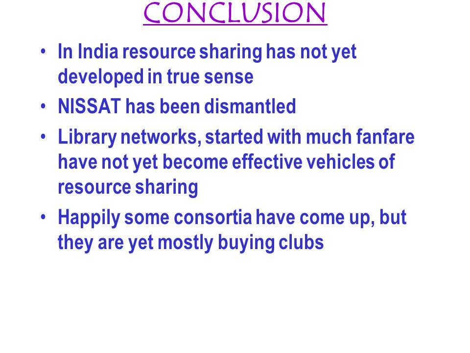 CONCLUSION In India resource sharing has not yet developed in true sense NISSAT has been dismantled Library networks, started with much fanfare have not yet become effective vehicles of resource sharing Happily some consortia have come up, but they are yet mostly buying clubs