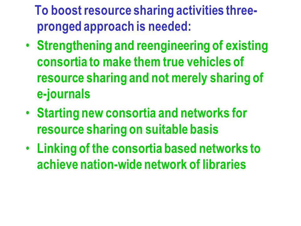 To boost resource sharing activities three- pronged approach is needed: Strengthening and reengineering of existing consortia to make them true vehicl