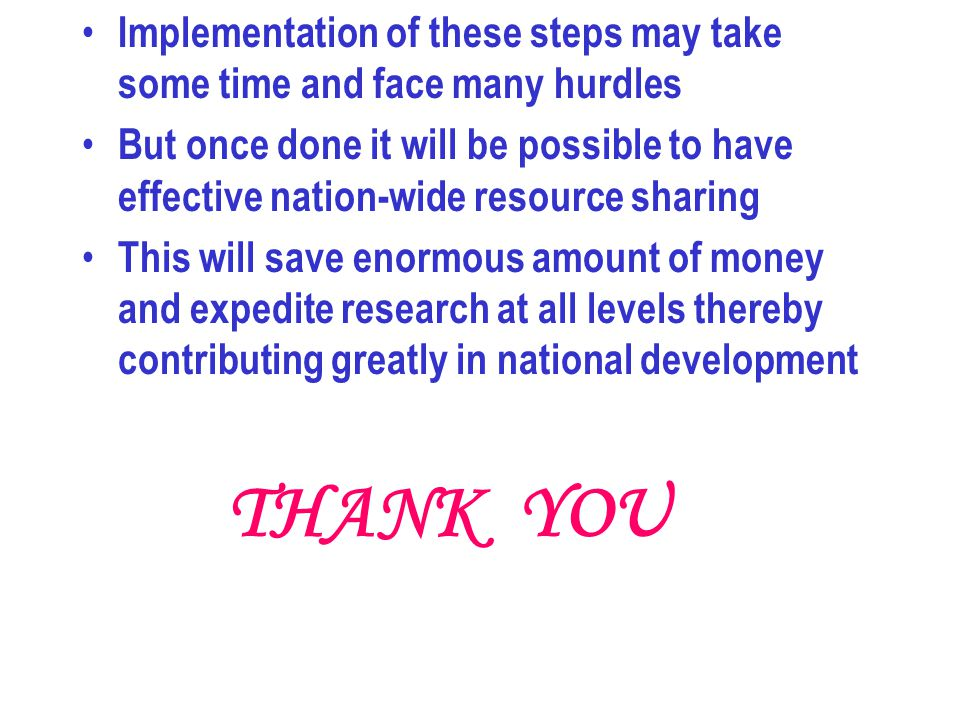 Implementation of these steps may take some time and face many hurdles But once done it will be possible to have effective nation-wide resource sharing This will save enormous amount of money and expedite research at all levels thereby contributing greatly in national development THANK YOU