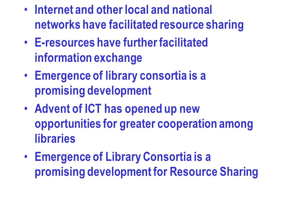 Internet and other local and national networks have facilitated resource sharing E-resources have further facilitated information exchange Emergence o