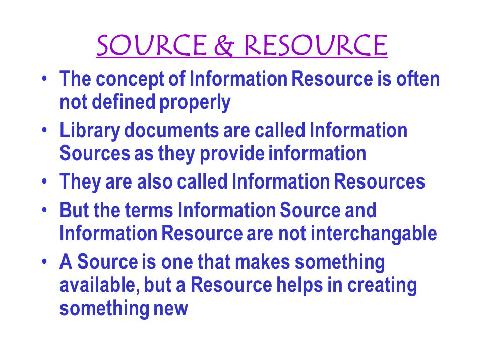 SOURCE & RESOURCE The concept of Information Resource is often not defined properly Library documents are called Information Sources as they provide i