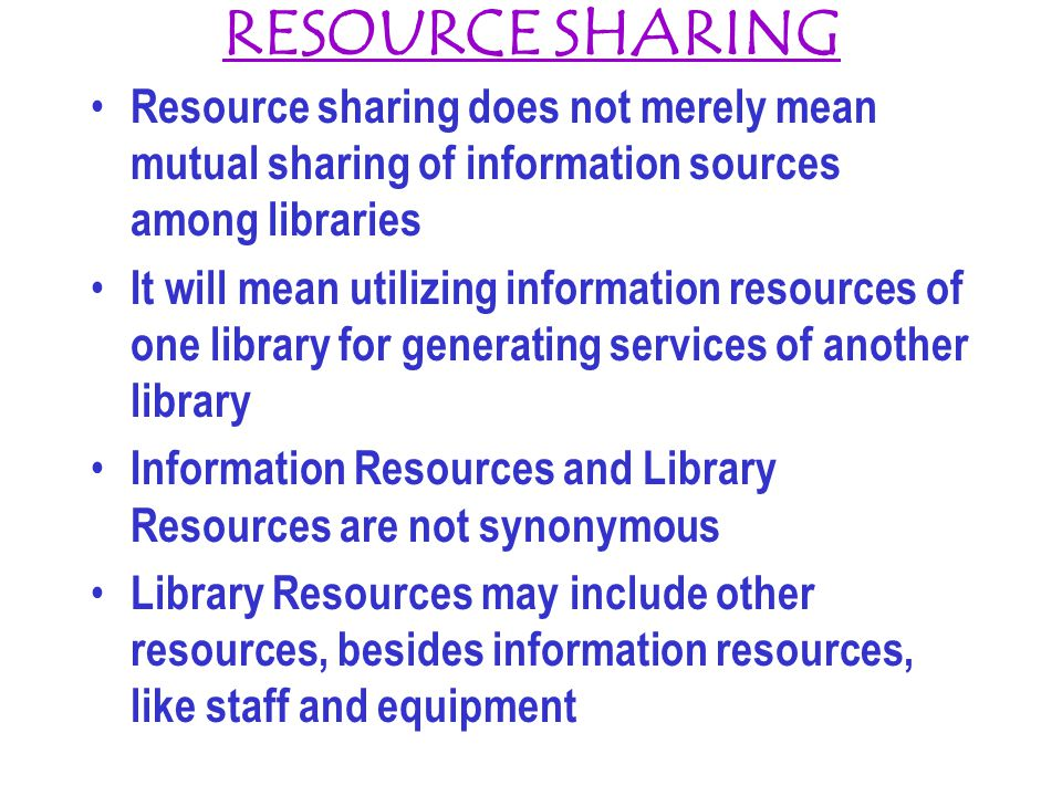 RESOURCE SHARING Resource sharing does not merely mean mutual sharing of information sources among libraries It will mean utilizing information resources of one library for generating services of another library Information Resources and Library Resources are not synonymous Library Resources may include other resources, besides information resources, like staff and equipment