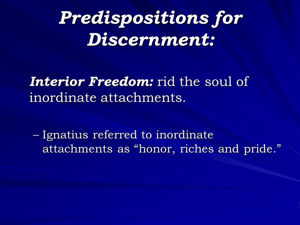 "Predispositions for Discernment: Interior Freedom: rid the soul of inordinate attachments. –Ignatius referred to inordinate attachments as ""honor, ric"