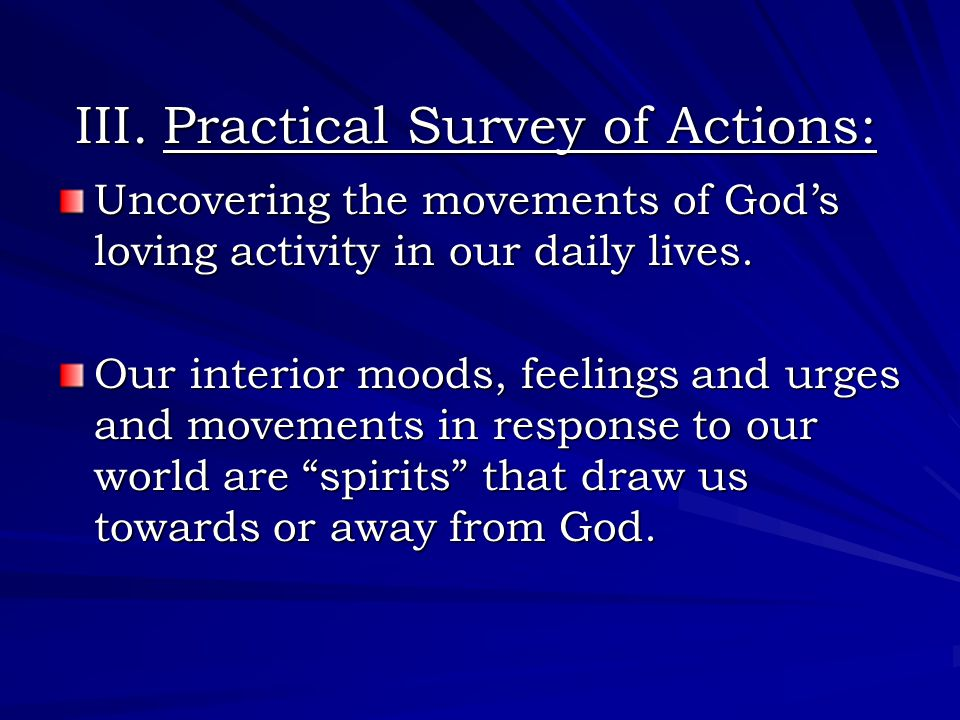 III. Practical Survey of Actions: Uncovering the movements of God's loving activity in our daily lives. Our interior moods, feelings and urges and mov