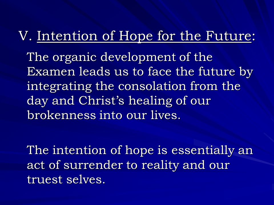 V. Intention of Hope for the Future: The organic development of the Examen leads us to face the future by integrating the consolation from the day and