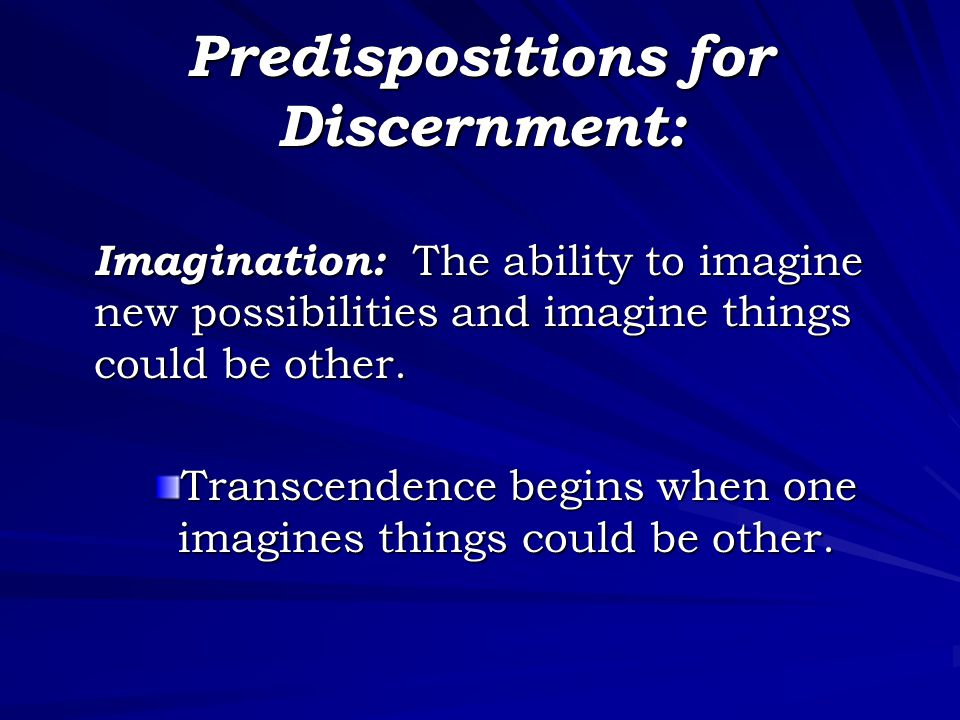 Predispositions for Discernment: Imagination: The ability to imagine new possibilities and imagine things could be other. Transcendence begins when on