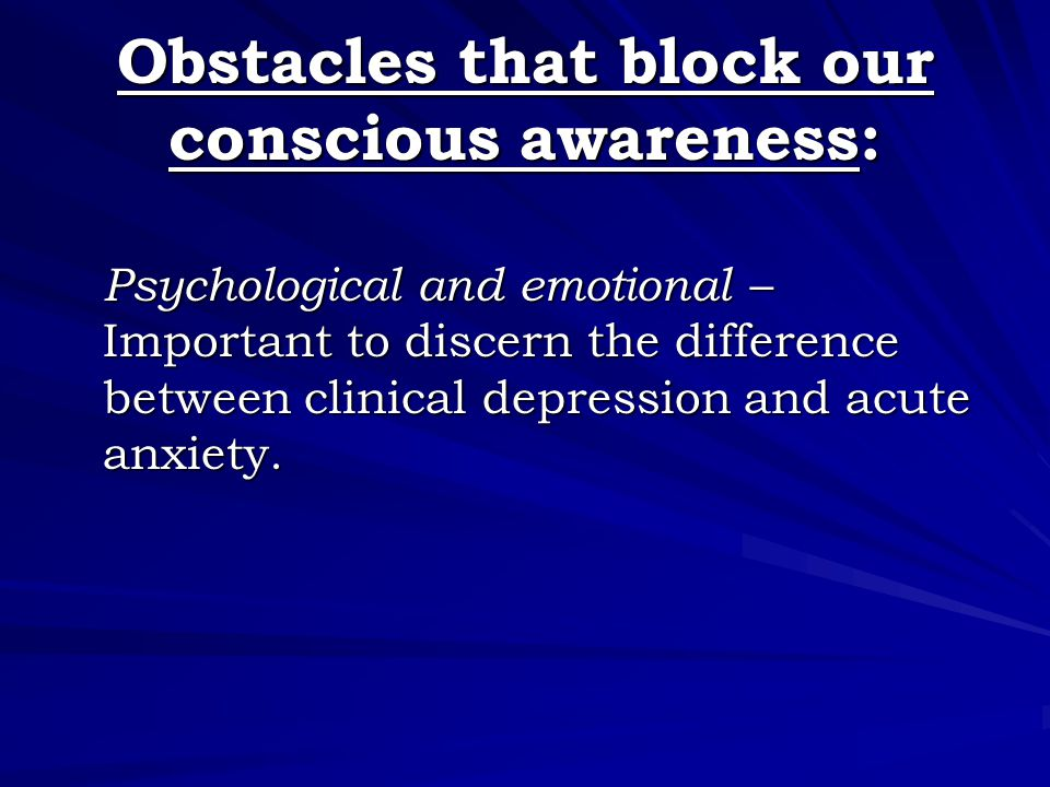 Obstacles that block our conscious awareness: Psychological and emotional – Important to discern the difference between clinical depression and acute anxiety.