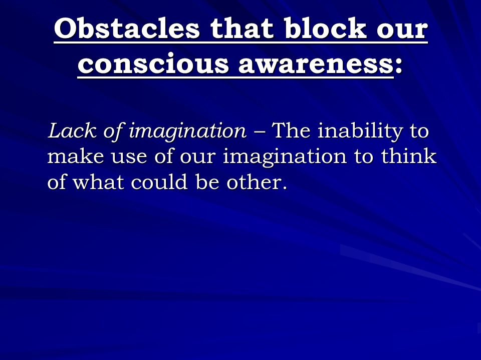 Obstacles that block our conscious awareness: Lack of imagination – The inability to make use of our imagination to think of what could be other.
