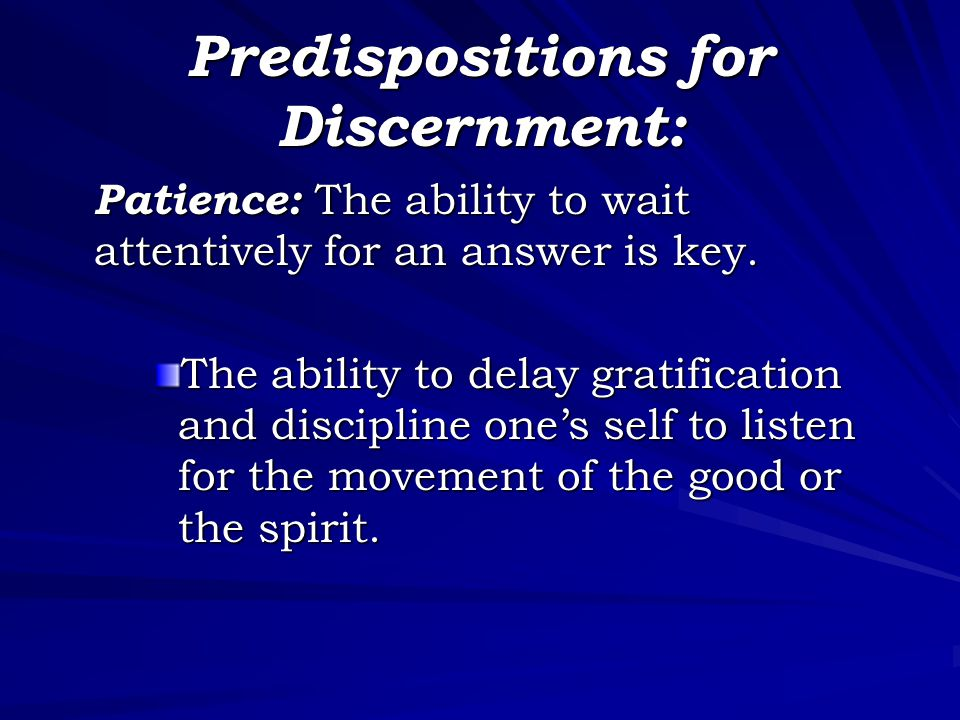 Predispositions for Discernment: Patience: The ability to wait attentively for an answer is key.