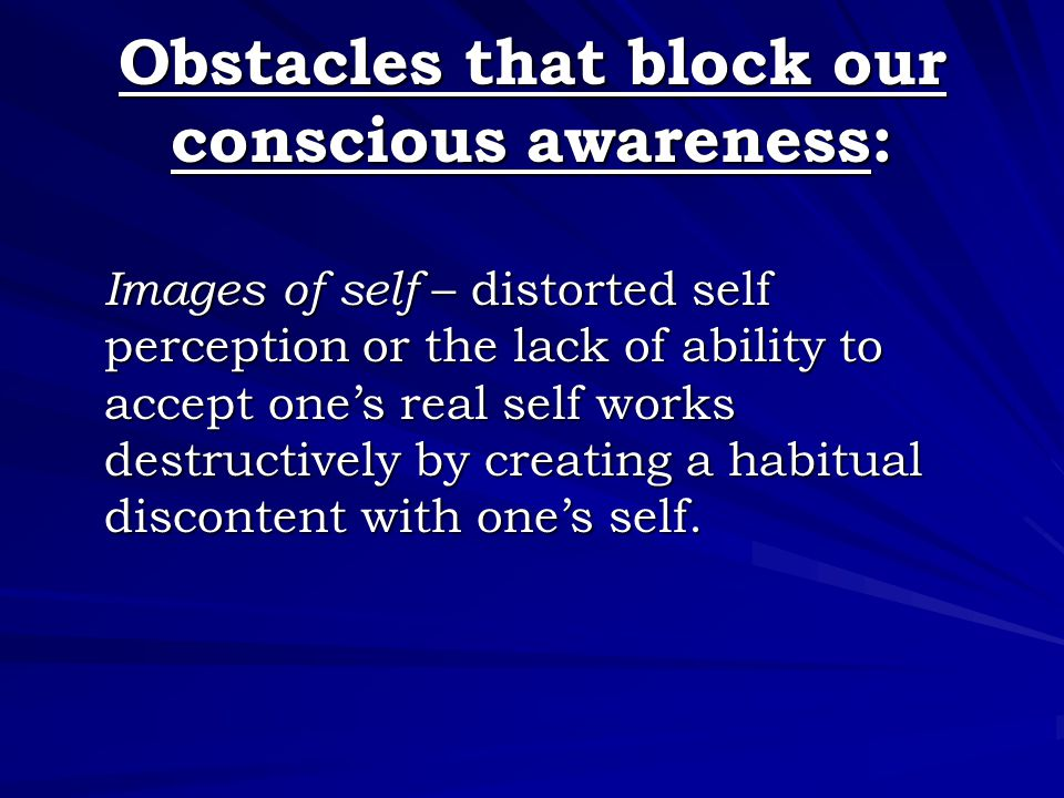 Obstacles that block our conscious awareness: Images of self – distorted self perception or the lack of ability to accept one's real self works destru