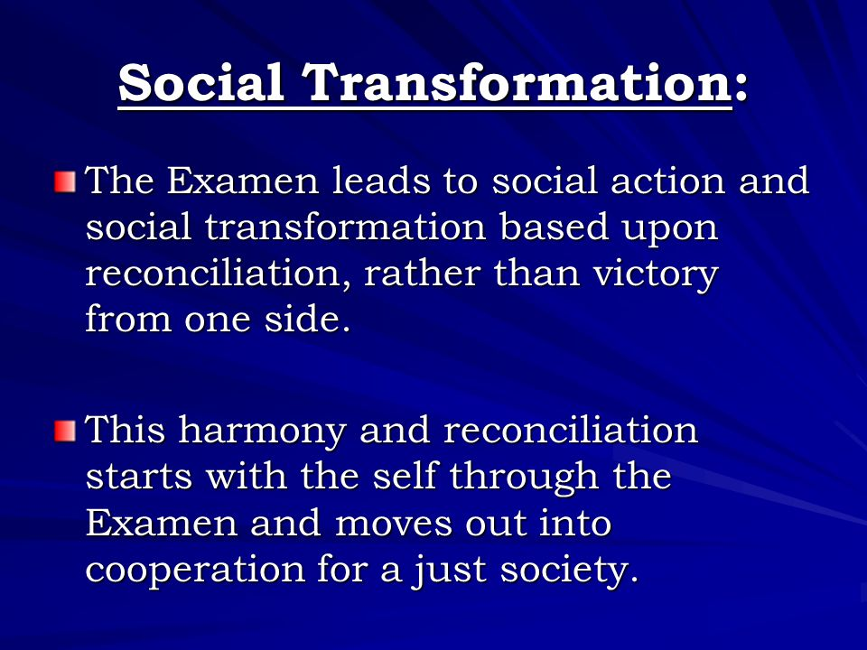 Social Transformation: The Examen leads to social action and social transformation based upon reconciliation, rather than victory from one side.