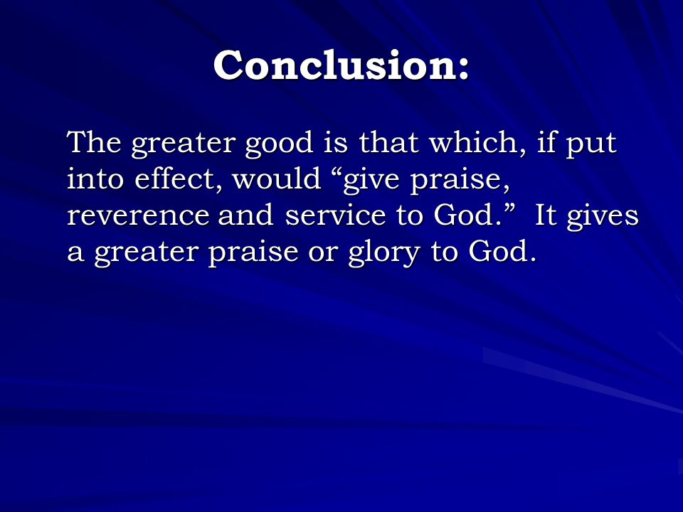 """Conclusion: The greater good is that which, if put into effect, would """"give praise, reverence and service to God."""" It gives a greater praise or glory"""