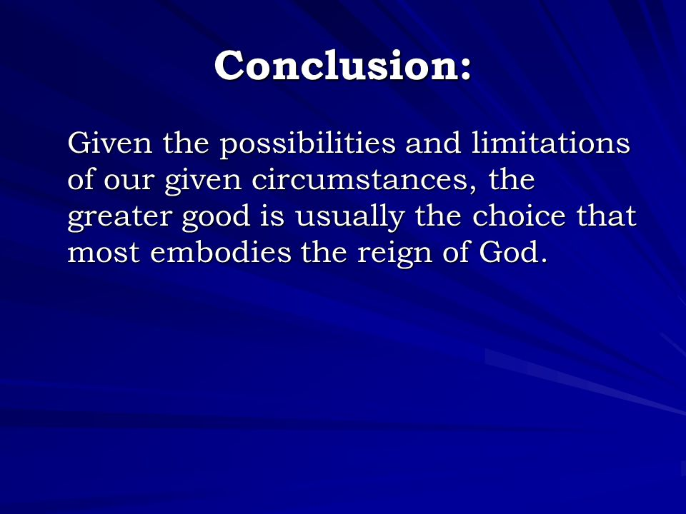 Conclusion: Given the possibilities and limitations of our given circumstances, the greater good is usually the choice that most embodies the reign of