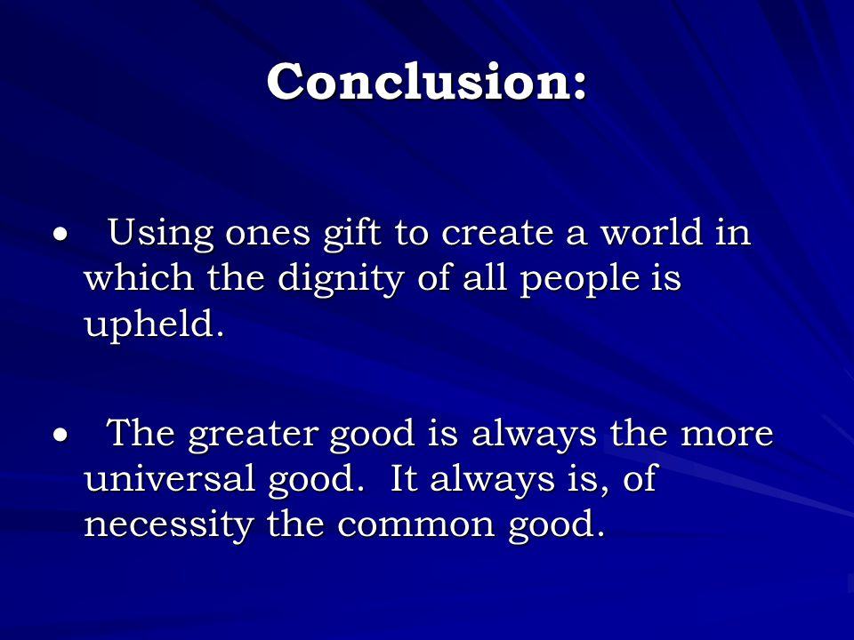 Conclusion:  Using ones gift to create a world in which the dignity of all people is upheld.