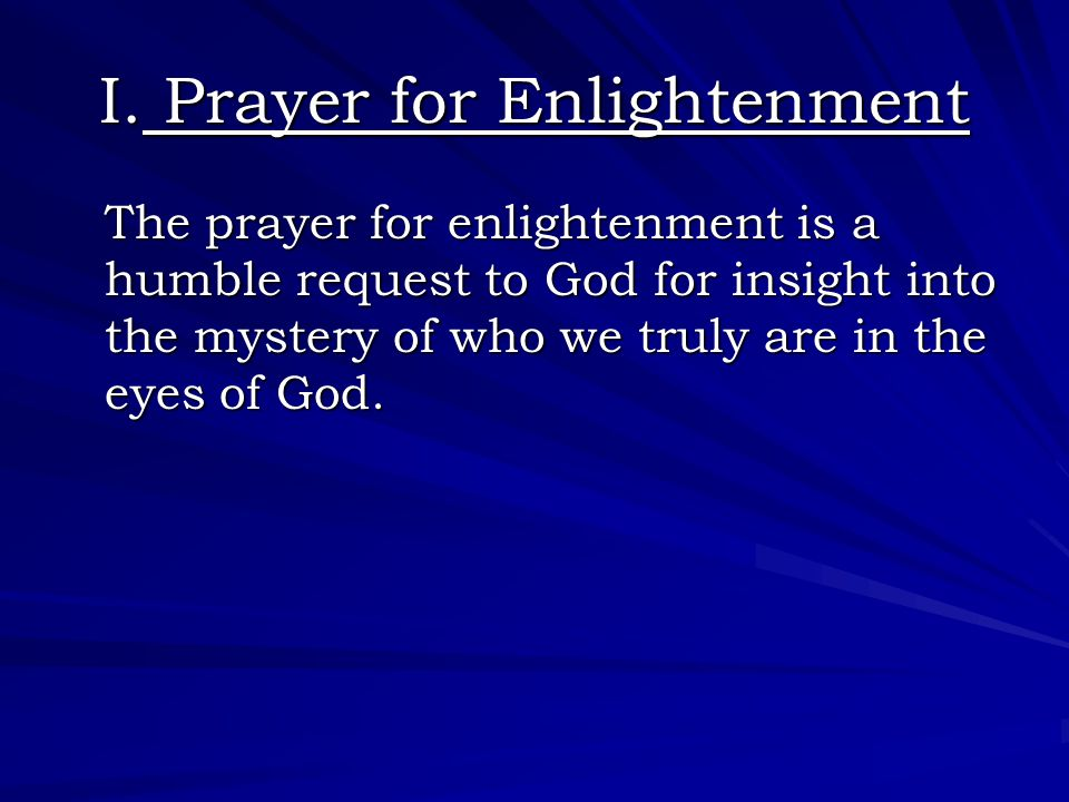 I. Prayer for Enlightenment The prayer for enlightenment is a humble request to God for insight into the mystery of who we truly are in the eyes of Go