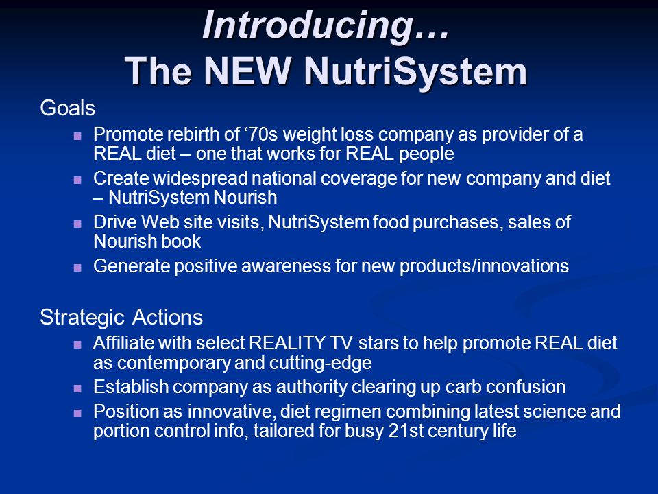 Introducing… The NEW NutriSystem Goals Promote rebirth of '70s weight loss company as provider of a REAL diet – one that works for REAL people Create widespread national coverage for new company and diet – NutriSystem Nourish Drive Web site visits, NutriSystem food purchases, sales of Nourish book Generate positive awareness for new products/innovations Strategic Actions Affiliate with select REALITY TV stars to help promote REAL diet as contemporary and cutting-edge Establish company as authority clearing up carb confusion Position as innovative, diet regimen combining latest science and portion control info, tailored for busy 21st century life