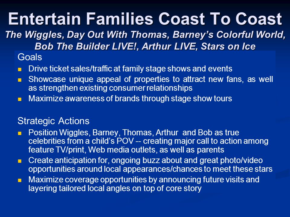 Entertain Families Coast To Coast The Wiggles, Day Out With Thomas, Barney's Colorful World, Bob The Builder LIVE!, Arthur LIVE, Stars on Ice Goals Drive ticket sales/traffic at family stage shows and events Showcase unique appeal of properties to attract new fans, as well as strengthen existing consumer relationships Maximize awareness of brands through stage show tours Strategic Actions Position Wiggles, Barney, Thomas, Arthur and Bob as true celebrities from a child's POV -- creating major call to action among feature TV/print, Web media outlets, as well as parents Create anticipation for, ongoing buzz about and great photo/video opportunities around local appearances/chances to meet these stars Maximize coverage opportunities by announcing future visits and layering tailored local angles on top of core story
