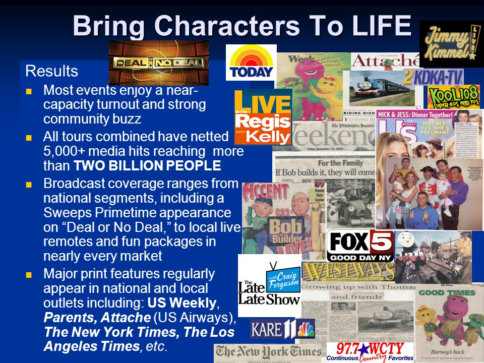 Bring Characters To LIFE Results Most events enjoy a near- capacity turnout and strong community buzz All tours combined have netted 5,000+ media hits reaching more than TWO BILLION PEOPLE Broadcast coverage ranges from national segments, including a Sweeps Primetime appearance on Deal or No Deal, to local live remotes and fun packages in nearly every market Major print features regularly appear in national and local outlets including: US Weekly, Parents, Attache (US Airways), The New York Times, The Los Angeles Times, etc.