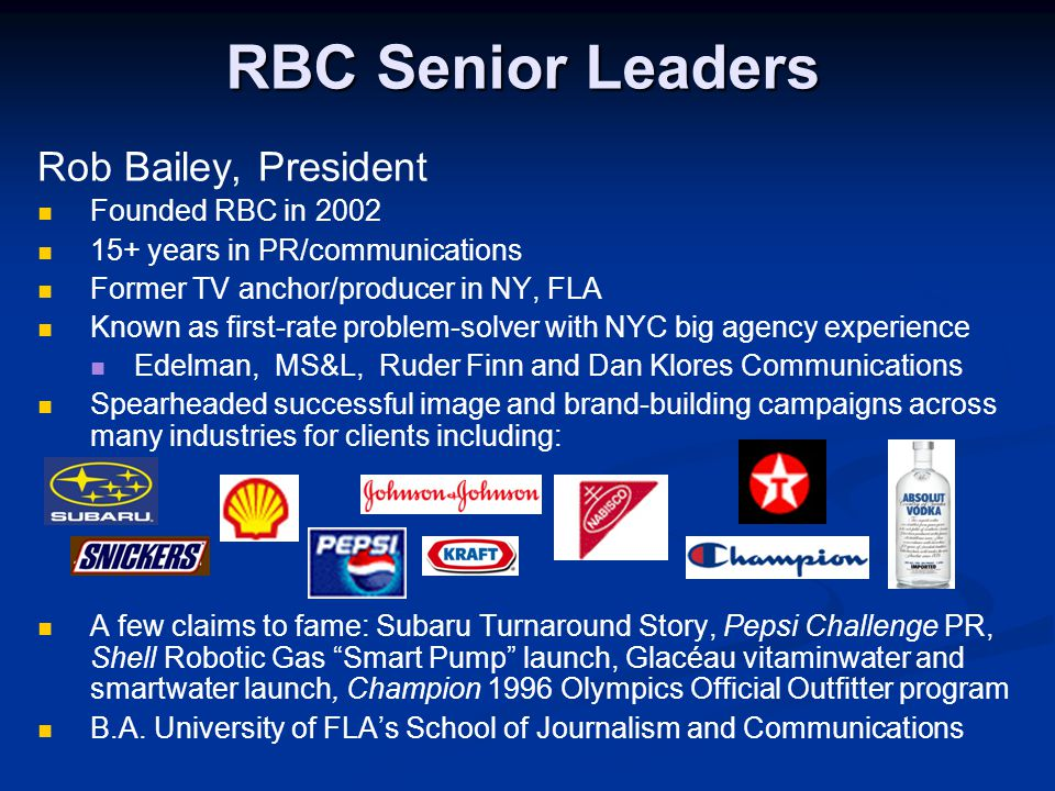 RBC Senior Leaders Rob Bailey, President Founded RBC in 2002 15+ years in PR/communications Former TV anchor/producer in NY, FLA Known as first-rate problem-solver with NYC big agency experience Edelman, MS&L, Ruder Finn and Dan Klores Communications Spearheaded successful image and brand-building campaigns across many industries for clients including: A few claims to fame: Subaru Turnaround Story, Pepsi Challenge PR, Shell Robotic Gas Smart Pump launch, Glacéau vitaminwater and smartwater launch, Champion 1996 Olympics Official Outfitter program B.A.