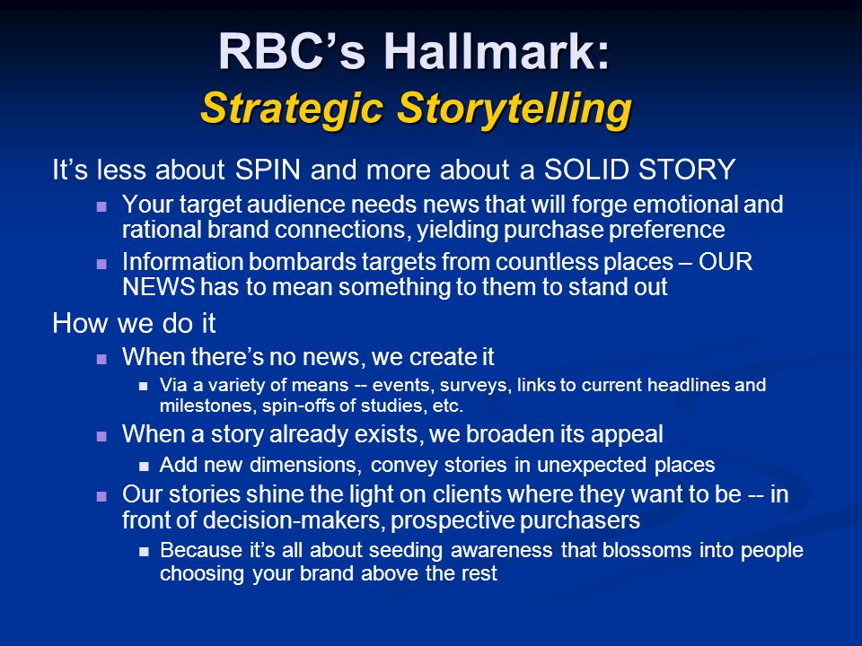 RBC's Hallmark: Strategic Storytelling It's less about SPIN and more about a SOLID STORY Your target audience needs news that will forge emotional and rational brand connections, yielding purchase preference Information bombards targets from countless places – OUR NEWS has to mean something to them to stand out How we do it When there's no news, we create it Via a variety of means -- events, surveys, links to current headlines and milestones, spin-offs of studies, etc.