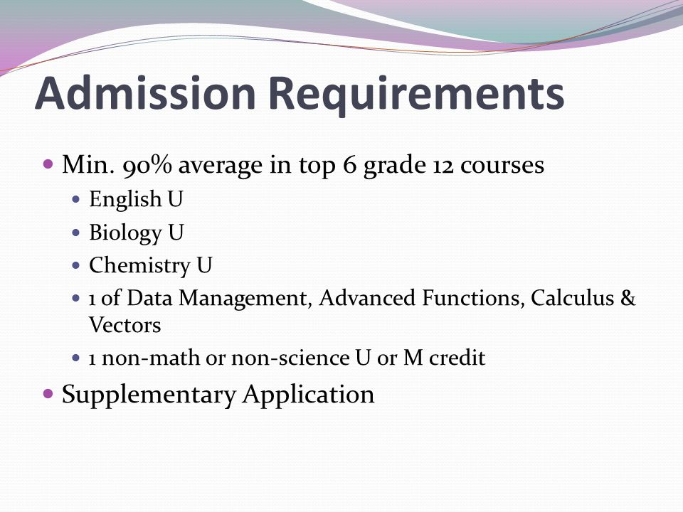 Admission Requirements Min. 90% average in top 6 grade 12 courses English U Biology U Chemistry U 1 of Data Management, Advanced Functions, Calculus &