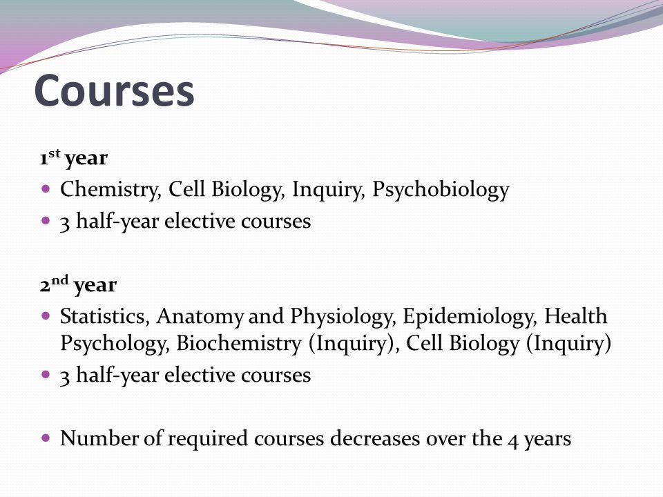 1 st year Chemistry, Cell Biology, Inquiry, Psychobiology 3 half-year elective courses 2 nd year Statistics, Anatomy and Physiology, Epidemiology, Hea