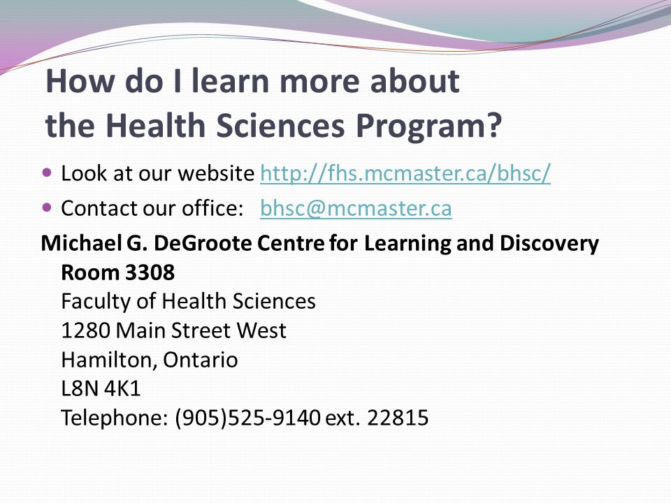 Look at our website http://fhs.mcmaster.ca/bhsc/http://fhs.mcmaster.ca/bhsc/ Contact our office: bhsc@mcmaster.cabhsc@mcmaster.ca Michael G. DeGroote