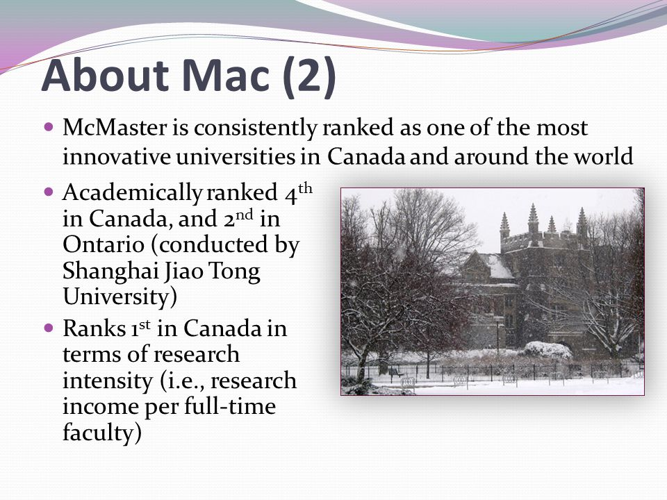 About Mac (2) McMaster is consistently ranked as one of the most innovative universities in Canada and around the world Academically ranked 4 th in Ca