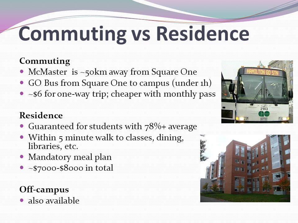Commuting vs Residence Commuting McMaster is ~50km away from Square One GO Bus from Square One to campus (under 1h) ~$6 for one-way trip; cheaper with