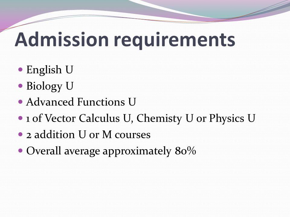 Admission requirements English U Biology U Advanced Functions U 1 of Vector Calculus U, Chemisty U or Physics U 2 addition U or M courses Overall aver
