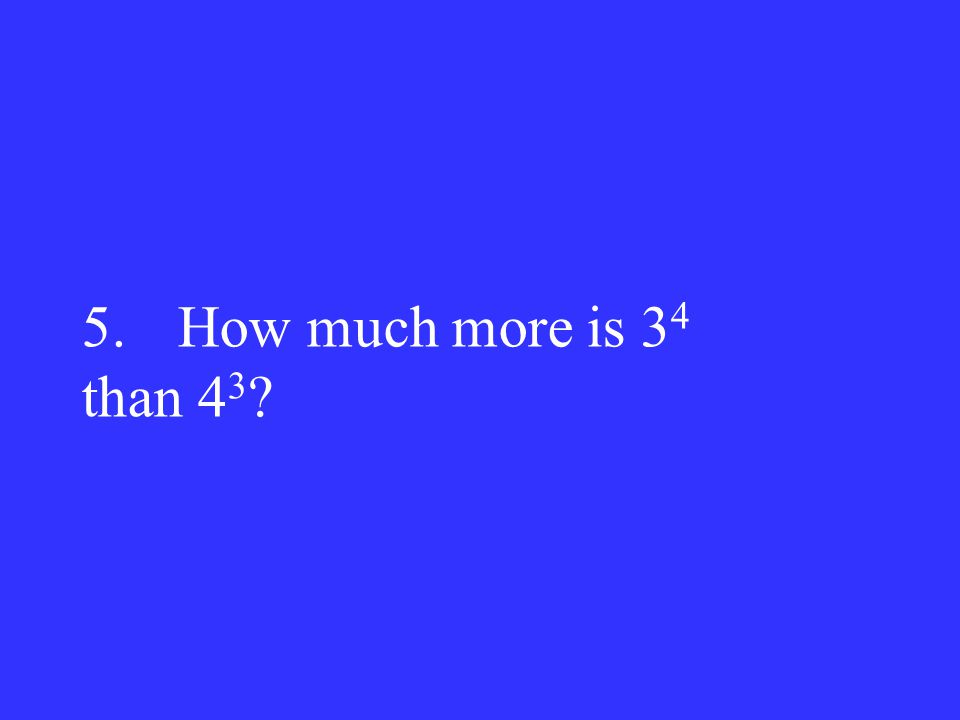 5.How much more is 3 4 than 4 3 ?
