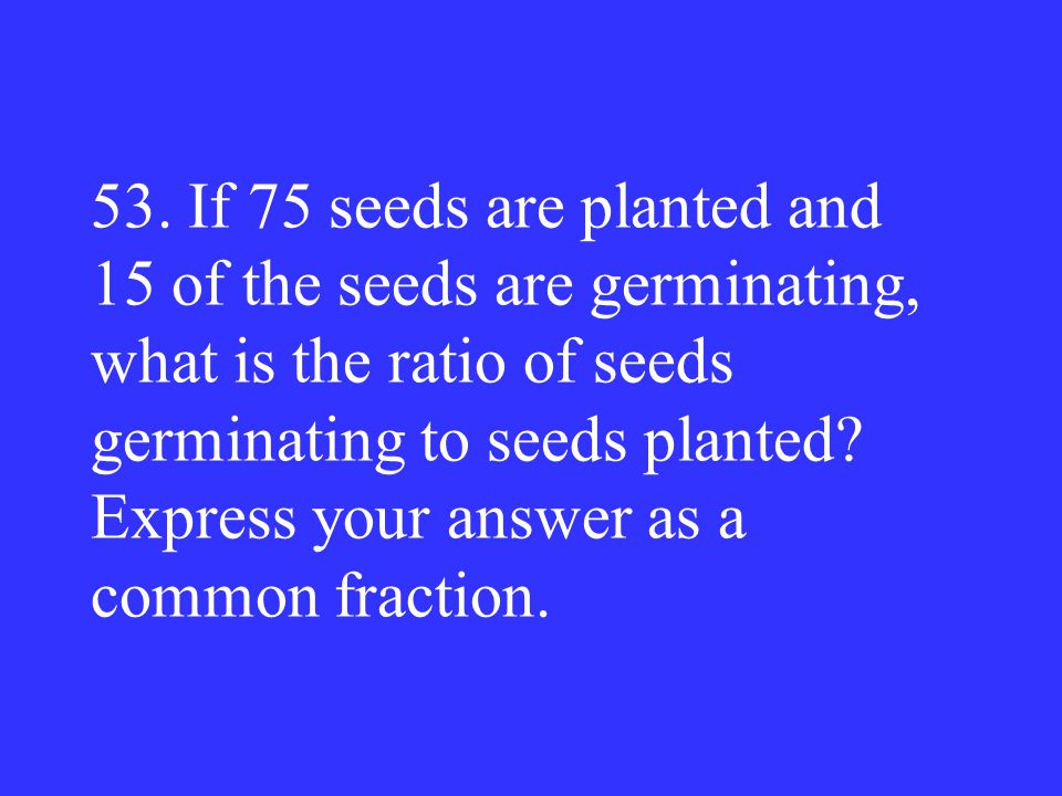 53. If 75 seeds are planted and 15 of the seeds are germinating, what is the ratio of seeds germinating to seeds planted? Express your answer as a com
