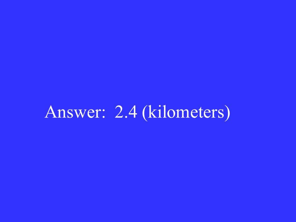 Answer: 2.4 (kilometers)
