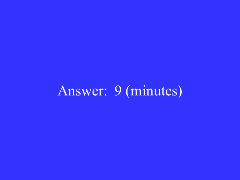 Answer: 9 (minutes)