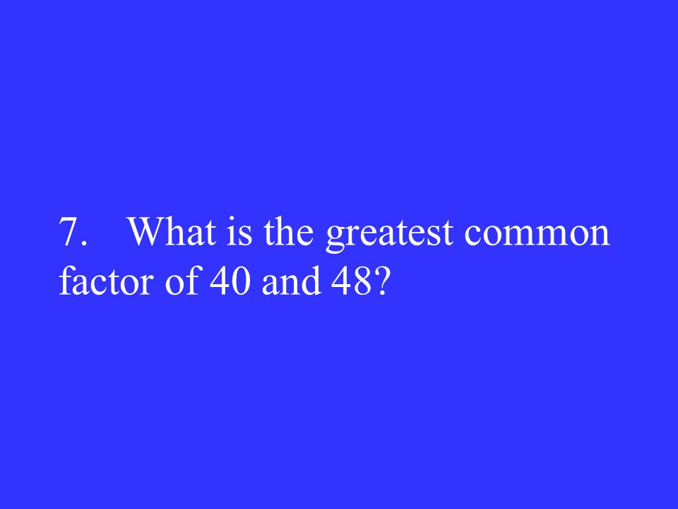7. What is the greatest common factor of 40 and 48?