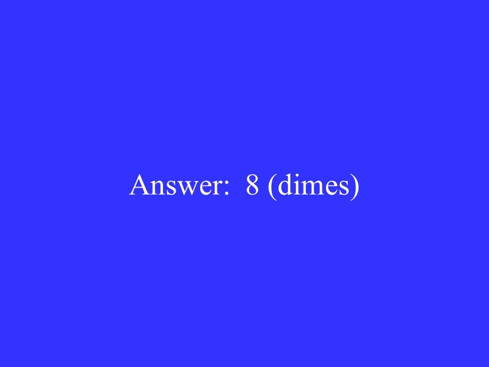 Answer: 8 (dimes)