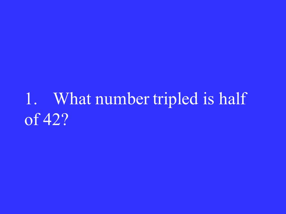 1.What number tripled is half of 42?