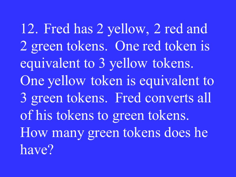 12.Fred has 2 yellow, 2 red and 2 green tokens. One red token is equivalent to 3 yellow tokens. One yellow token is equivalent to 3 green tokens. Fred