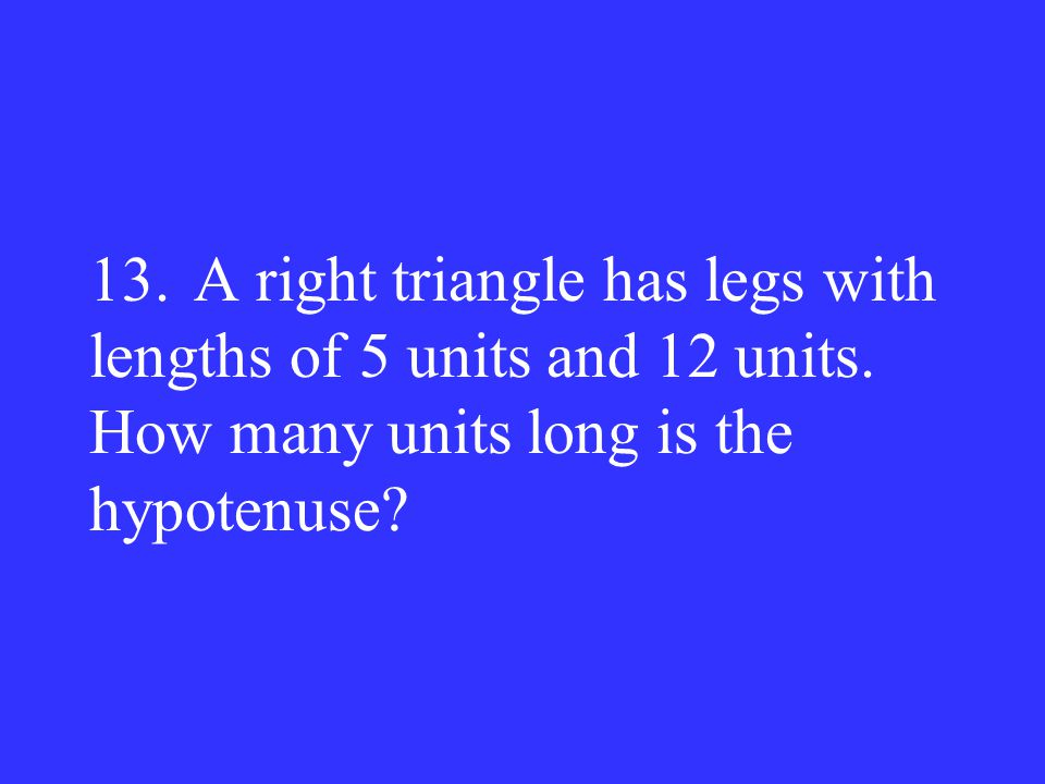 13.A right triangle has legs with lengths of 5 units and 12 units. How many units long is the hypotenuse?
